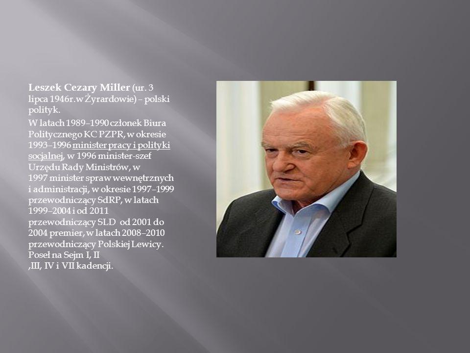 Leszek Cezary Miller (ur. 3 lipca 1946r.w Żyrardowie) – polski polityk. W latach 1989–1990 członek Biura Politycznego KC PZPR, w okresie 1993–1996 min