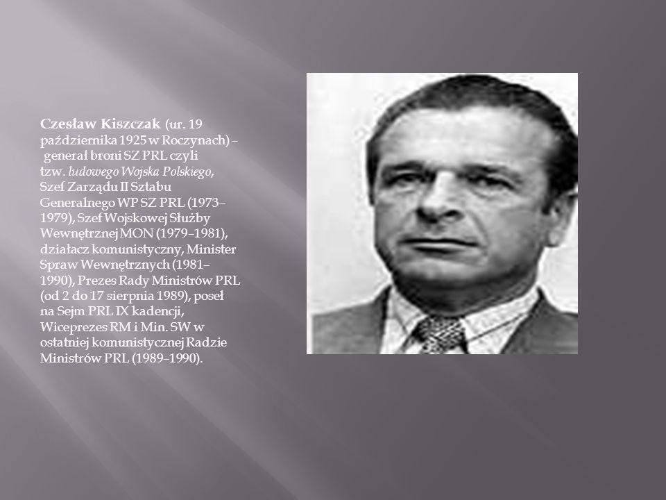 Czesław Kiszczak (ur. 19 października 1925 w Roczynach) – generał broni SZ PRL czyli tzw. ludowego Wojska Polskiego, Szef Zarządu II Sztabu Generalneg