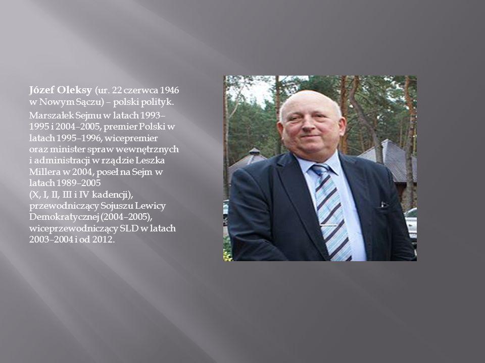 Józef Oleksy (ur. 22 czerwca 1946 w Nowym Sączu) – polski polityk. Marszałek Sejmu w latach 1993– 1995 i 2004–2005, premier Polski w latach 1995–1996,