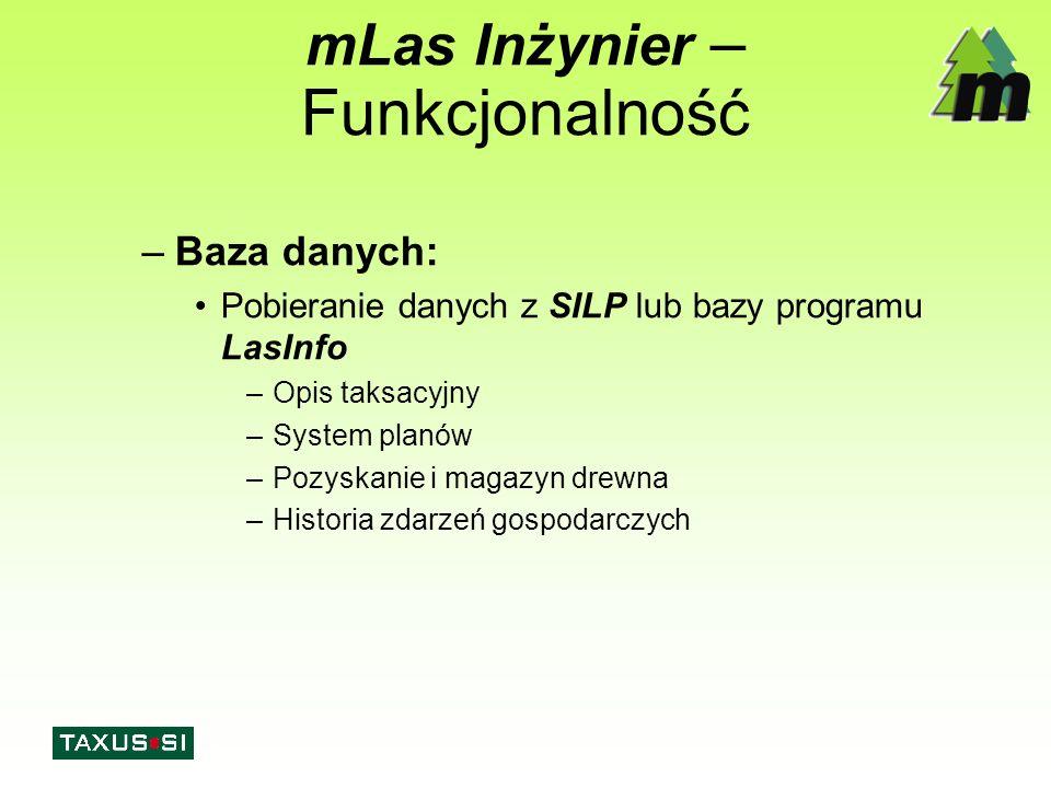 mLas Inżynier – Funkcjonalność –Baza danych: Pobieranie danych z SILP lub bazy programu LasInfo –Opis taksacyjny –System planów –Pozyskanie i magazyn drewna –Historia zdarzeń gospodarczych
