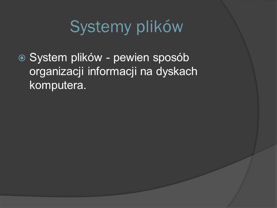 Systemy plików  System plików - pewien sposób organizacji informacji na dyskach komputera.