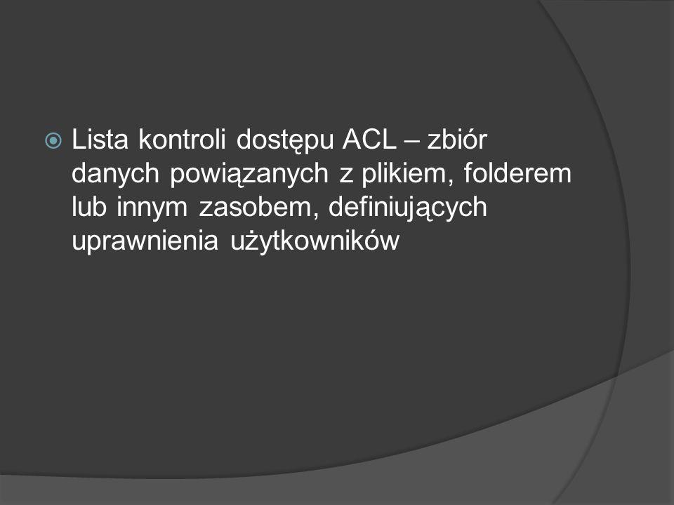  Lista kontroli dostępu ACL – zbiór danych powiązanych z plikiem, folderem lub innym zasobem, definiujących uprawnienia użytkowników