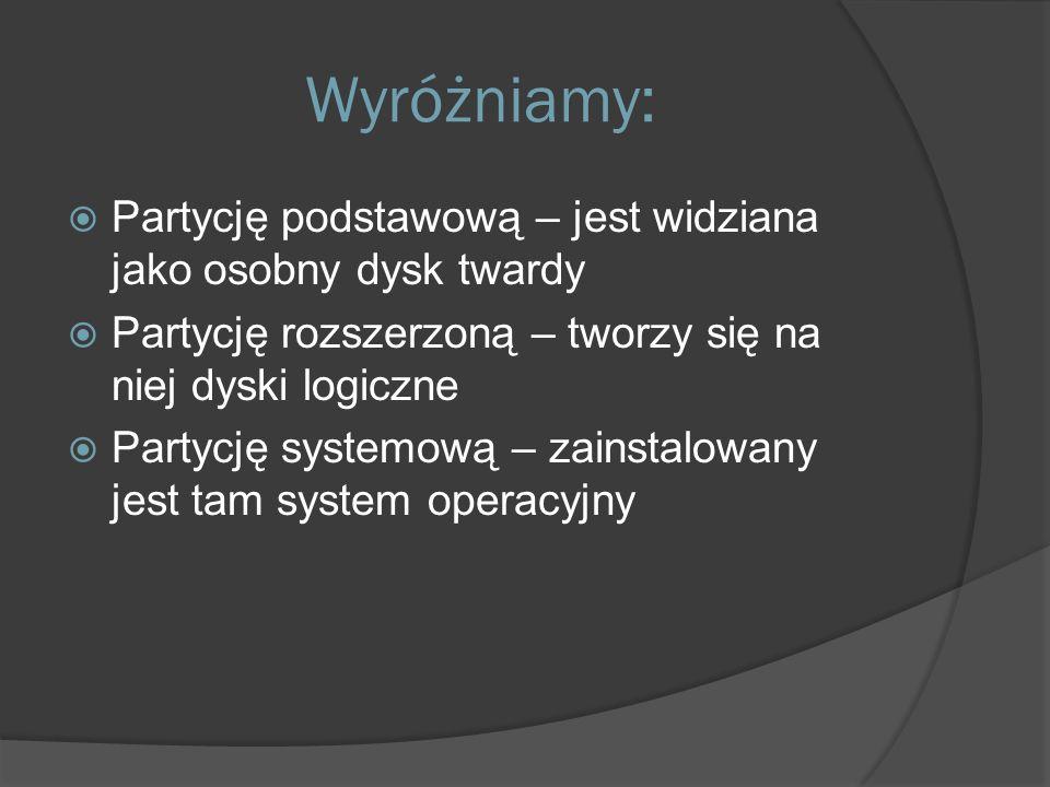 Wyróżniamy:  Partycję podstawową – jest widziana jako osobny dysk twardy  Partycję rozszerzoną – tworzy się na niej dyski logiczne  Partycję systemową – zainstalowany jest tam system operacyjny