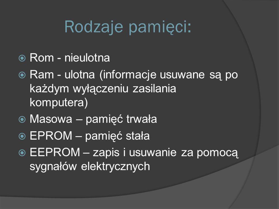 Rodzaje pamięci:  Rom - nieulotna  Ram - ulotna (informacje usuwane są po każdym wyłączeniu zasilania komputera)  Masowa – pamięć trwała  EPROM – pamięć stała  EEPROM – zapis i usuwanie za pomocą sygnałów elektrycznych