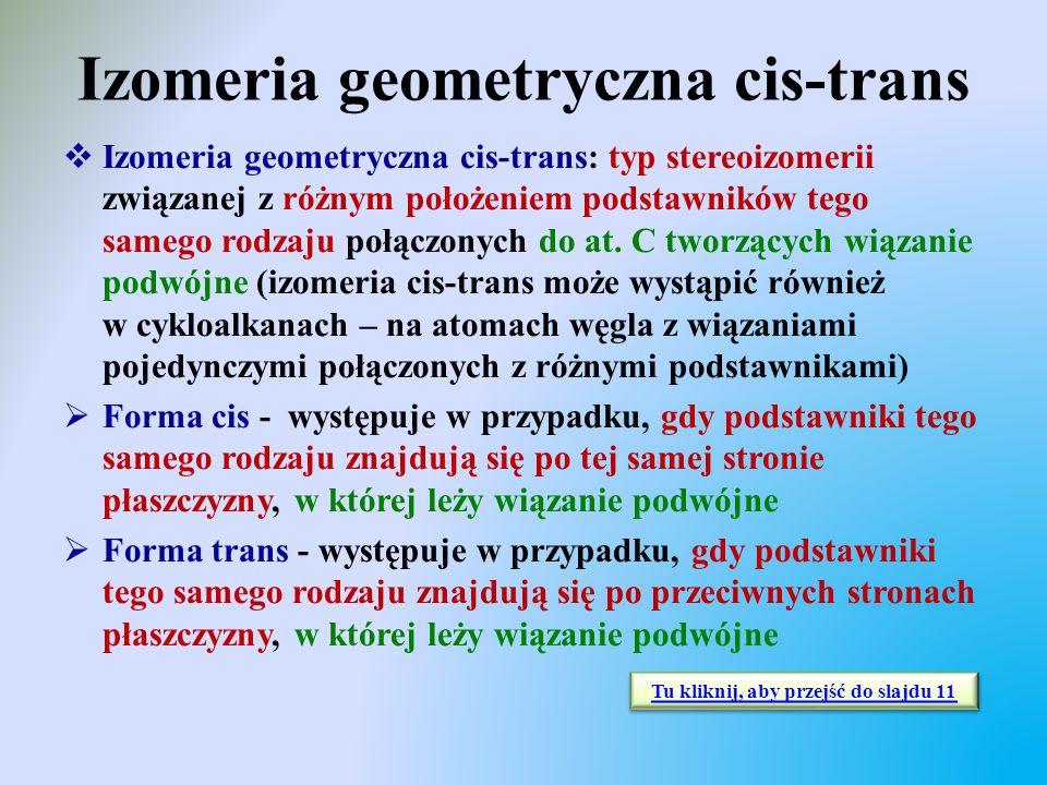 Izomeria geometryczna cis-trans  Izomeria geometryczna cis-trans: typ stereoizomerii związanej z różnym położeniem podstawników tego samego rodzaju p