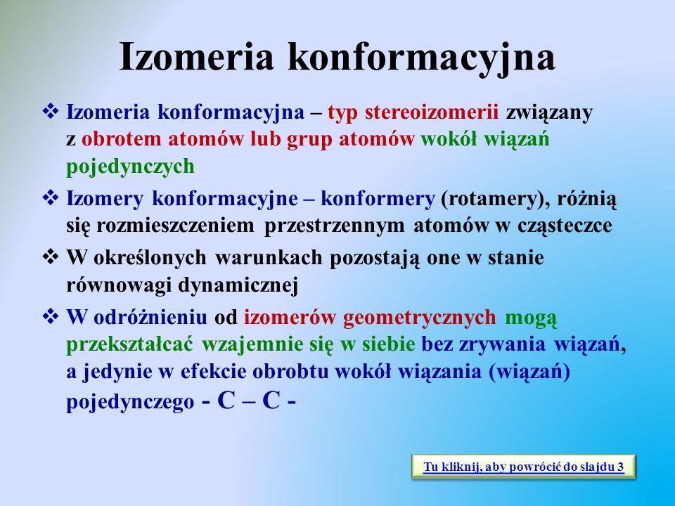 Izomeria konformacyjna  Izomeria konformacyjna – typ stereoizomerii związany z obrotem atomów lub grup atomów wokół wiązań pojedynczych  Izomery kon