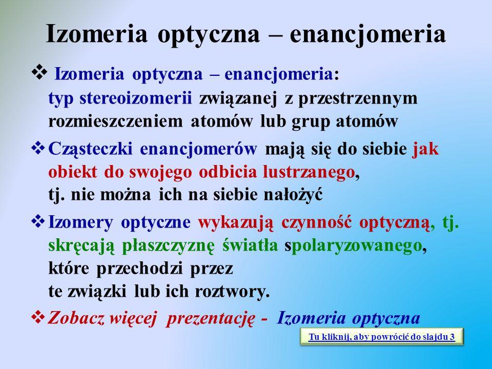 Izomeria optyczna – enancjomeria  Izomeria optyczna – enancjomeria: typ stereoizomerii związanej z przestrzennym rozmieszczeniem atomów lub grup atom