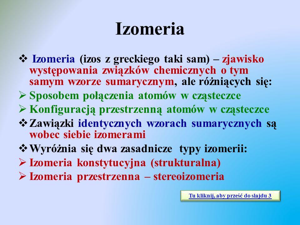 Izomeria  Izomeria (izos z greckiego taki sam) – zjawisko występowania związków chemicznych o tym samym wzorze sumarycznym, ale różniących się:  Spo