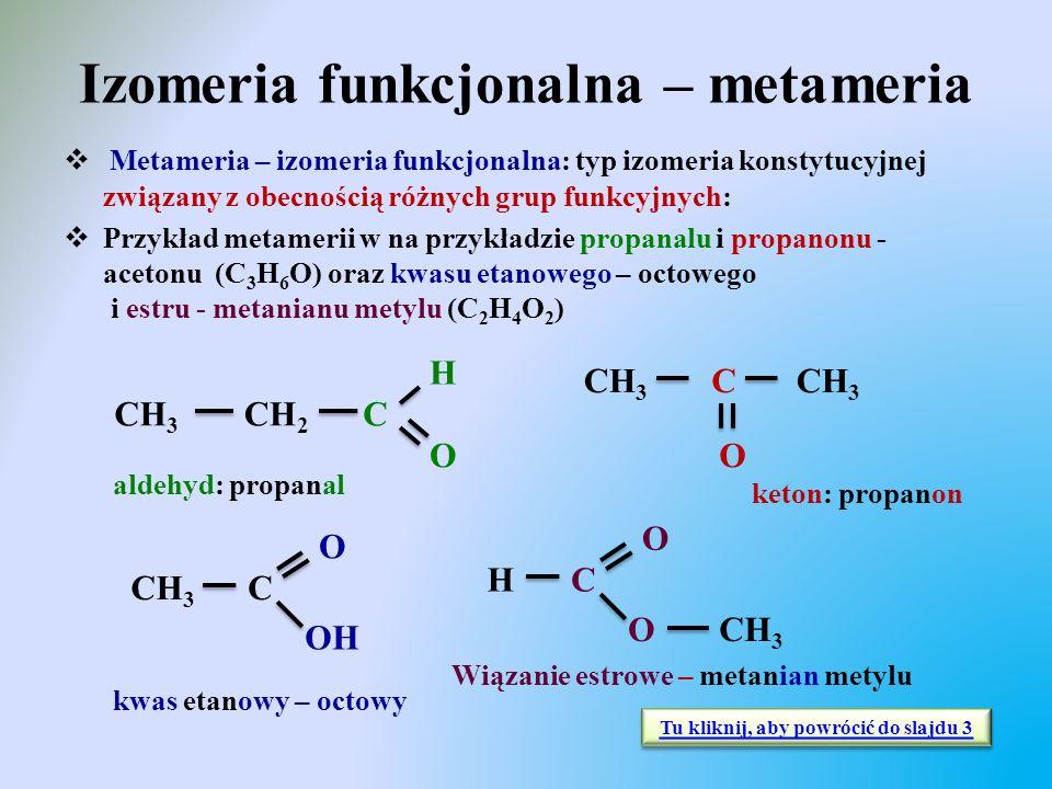 Izomeria funkcjonalna – metameria  Metameria – izomeria funkcjonalna: typ izomeria konstytucyjnej związany z obecnością różnych grup funkcyjnych:  P