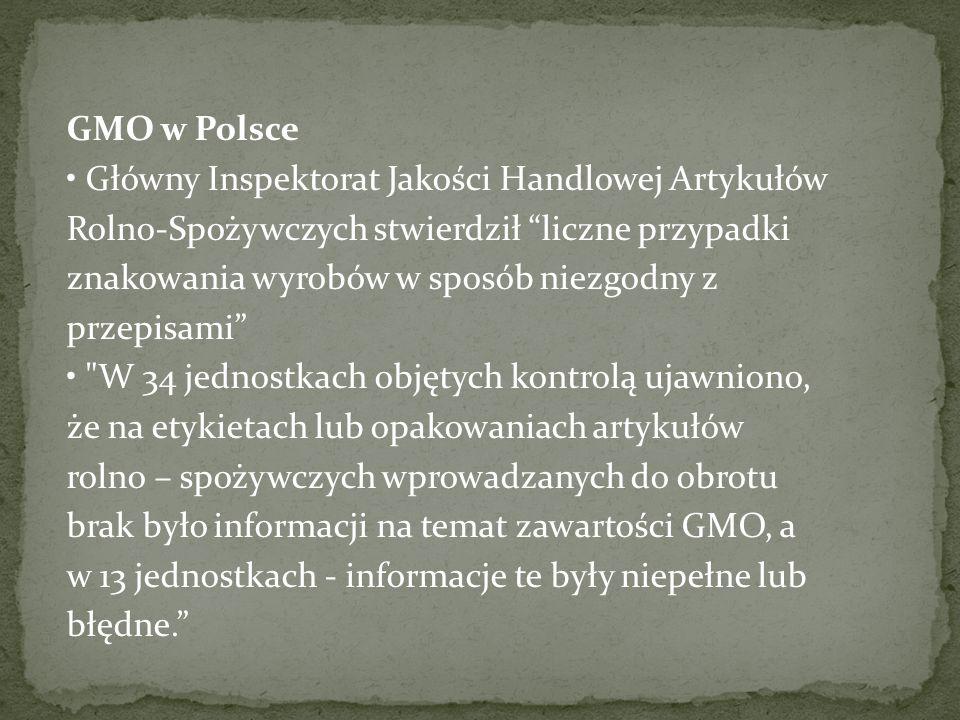 GMO w Polsce Główny Inspektorat Jakości Handlowej Artykułów Rolno-Spożywczych stwierdził liczne przypadki znakowania wyrobów w sposób niezgodny z przepisami W 34 jednostkach objętych kontrolą ujawniono, że na etykietach lub opakowaniach artykułów rolno – spożywczych wprowadzanych do obrotu brak było informacji na temat zawartości GMO, a w 13 jednostkach - informacje te były niepełne lub błędne.
