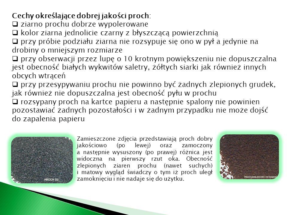 Cechy określające dobrej jakości proch:  ziarno prochu dobrze wypolerowane  kolor ziarna jednolicie czarny z błyszczącą powierzchnią  przy próbie podziału ziarna nie rozsypuje się ono w pył a jedynie na drobiny o mniejszym rozmiarze  przy obserwacji przez lupę o 10 krotnym powiększeniu nie dopuszczalna jest obecność białych wykwitów saletry, żółtych siarki jak również innych obcych wtrąceń  przy przesypywaniu prochu nie powinno być żadnych zlepionych grudek, jak również nie dopuszczalna jest obecność pyłu w prochu  rozsypany proch na kartce papieru a następnie spalony nie powinien pozostawiać żadnych pozostałości i w żadnym przypadku nie może dojść do zapalenia papieru Zamieszczone zdjęcia przedstawiają proch dobry jakościowo (po lewej) oraz zamoczony a następnie wysuszony (po prawej) różnica jest widoczna na pierwszy rzut oka.