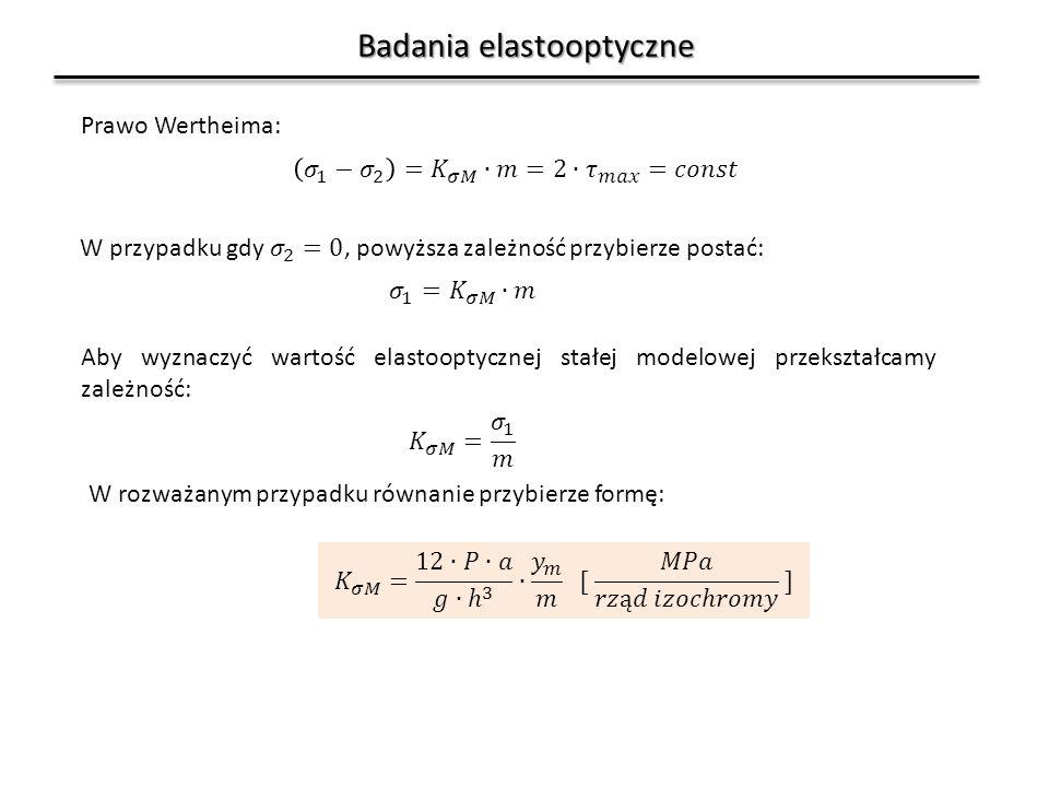 Badania elastooptyczne Prawo Wertheima: Aby wyznaczyć wartość elastooptycznej stałej modelowej przekształcamy zależność: W rozważanym przypadku równanie przybierze formę: