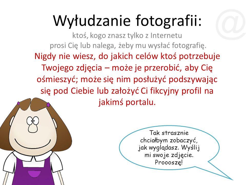 Wyłudzanie fotografii: ktoś, kogo znasz tylko z Internetu prosi Cię lub nalega, żeby mu wysłać fotografię. Nigdy nie wiesz, do jakich celów ktoś potrz