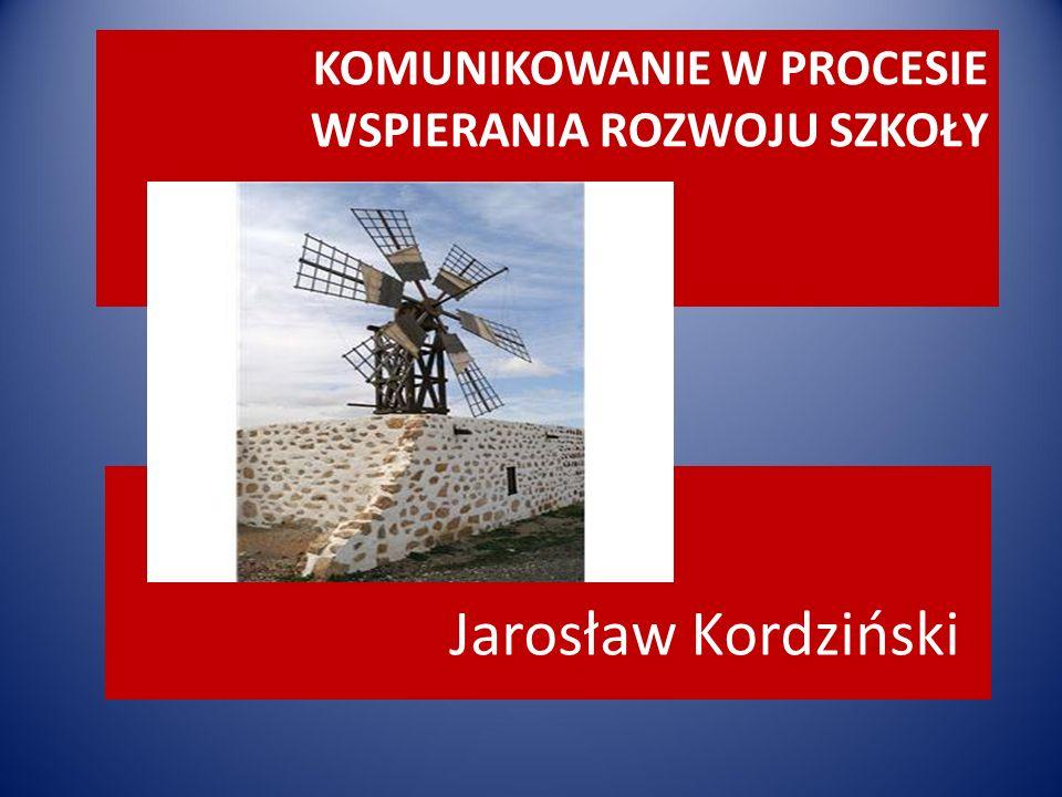 KOMUNIKOWANIE W PROCESIE WSPIERANIA ROZWOJU SZKOŁY Jarosław Kordziński NA