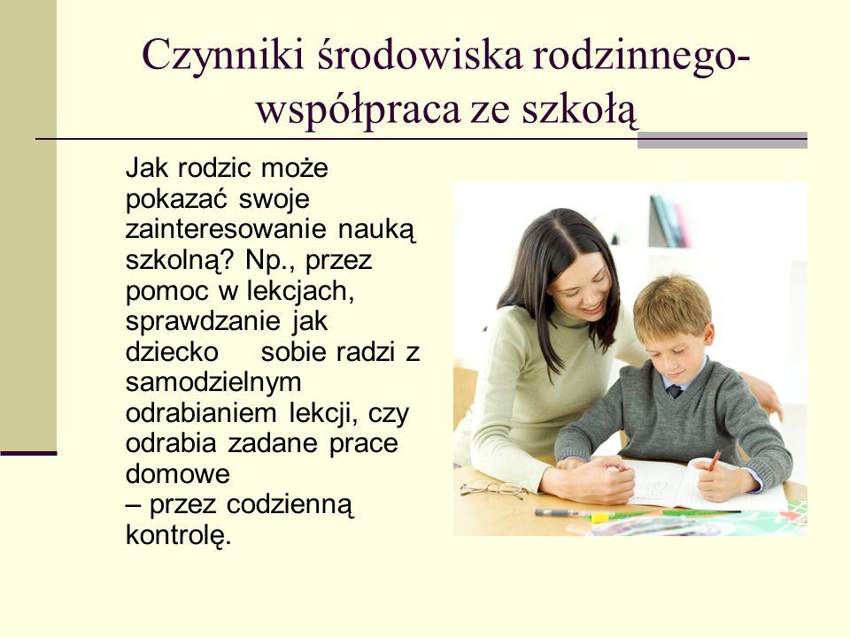 Czynniki środowiska rodzinnego- współpraca ze szkołą Jak rodzic może pokazać swoje zainteresowanie nauką szkolną.