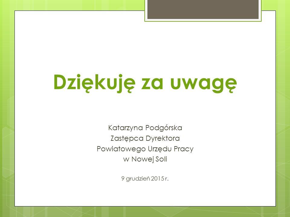 Dziękuję za uwagę Katarzyna Podgórska Zastępca Dyrektora Powiatowego Urzędu Pracy w Nowej Soli 9 grudzień 2015 r.