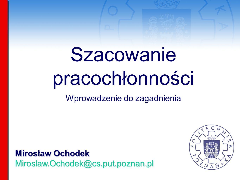 Mirosław Ochodek Miroslaw.Ochodek@cs.put.poznan.pl Szacowanie pracochłonności Wprowadzenie do zagadnienia