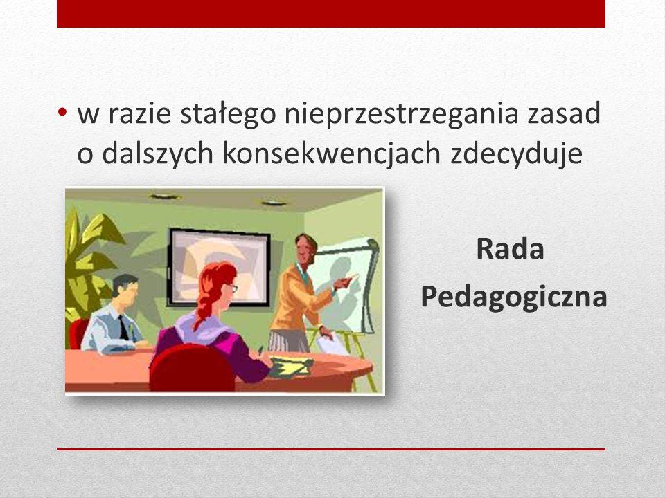 w razie stałego nieprzestrzegania zasad o dalszych konsekwencjach zdecyduje Rada Pedagogiczna