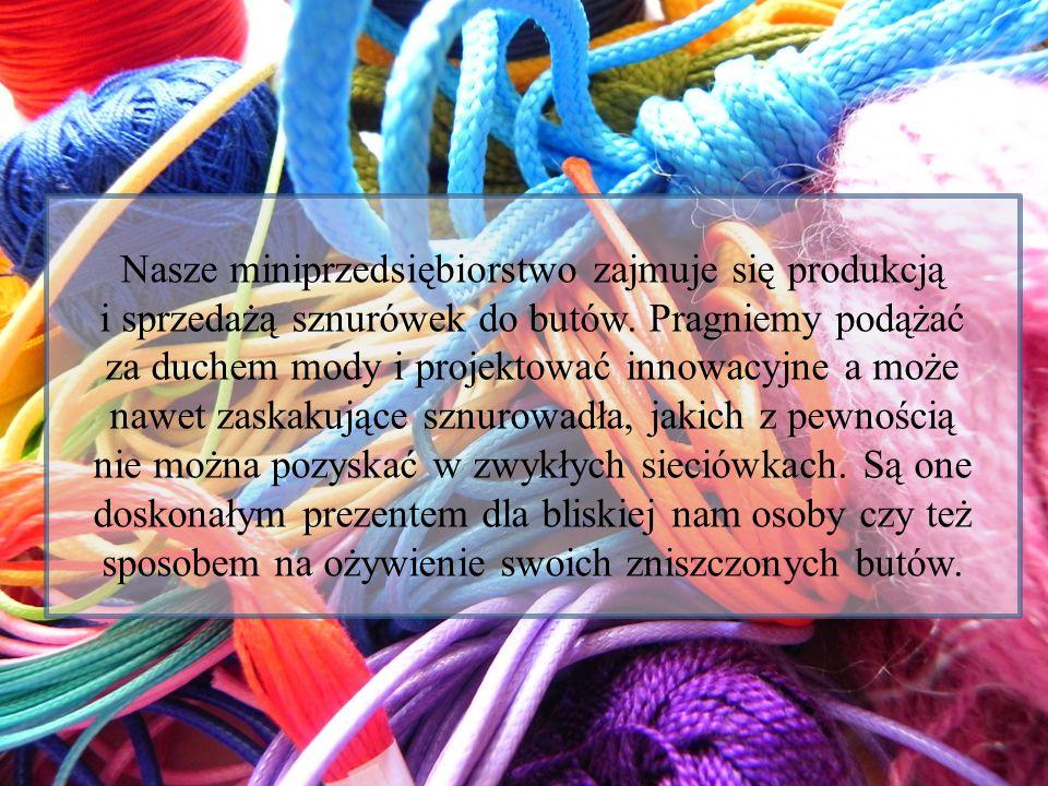 Nasze miniprzedsiębiorstwo zajmuje się produkcją i sprzedażą sznurówek do butów. Pragniemy podążać za duchem mody i projektować innowacyjne a może naw