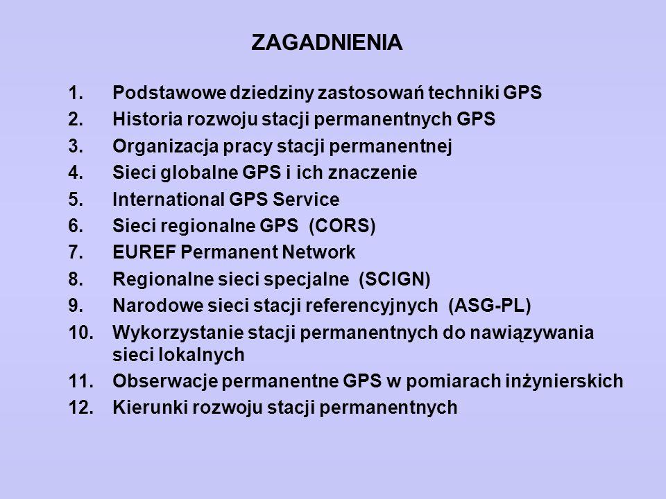ZAGADNIENIA 1.Podstawowe dziedziny zastosowań techniki GPS 2.Historia rozwoju stacji permanentnych GPS 3.Organizacja pracy stacji permanentnej 4.Sieci globalne GPS i ich znaczenie 5.International GPS Service 6.Sieci regionalne GPS (CORS) 7.EUREF Permanent Network 8.Regionalne sieci specjalne (SCIGN) 9.Narodowe sieci stacji referencyjnych (ASG-PL) 10.Wykorzystanie stacji permanentnych do nawiązywania sieci lokalnych 11.Obserwacje permanentne GPS w pomiarach inżynierskich 12.Kierunki rozwoju stacji permanentnych