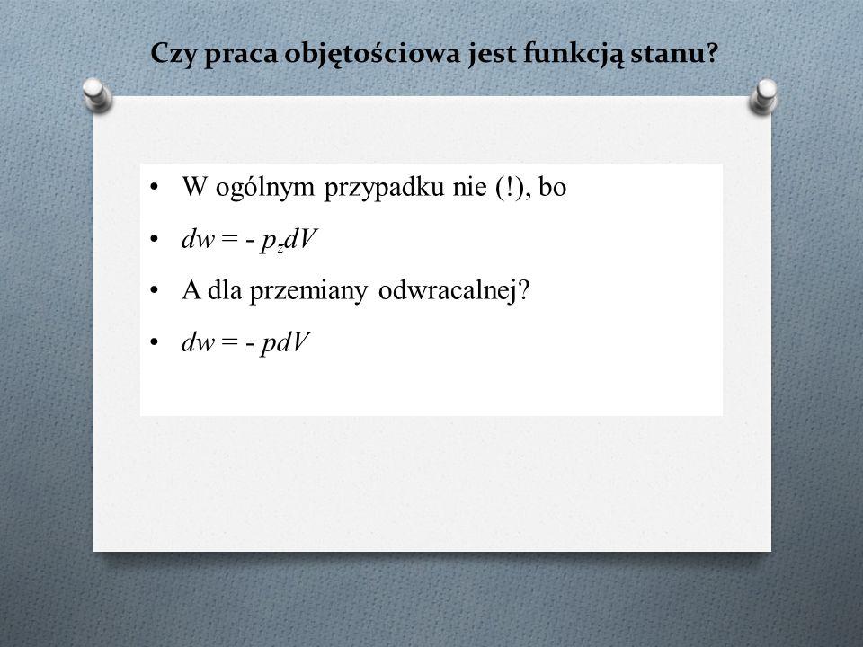 Czy praca objętościowa jest funkcją stanu? W ogólnym przypadku nie (!), bo dw = - p z dV A dla przemiany odwracalnej? dw = - pdV