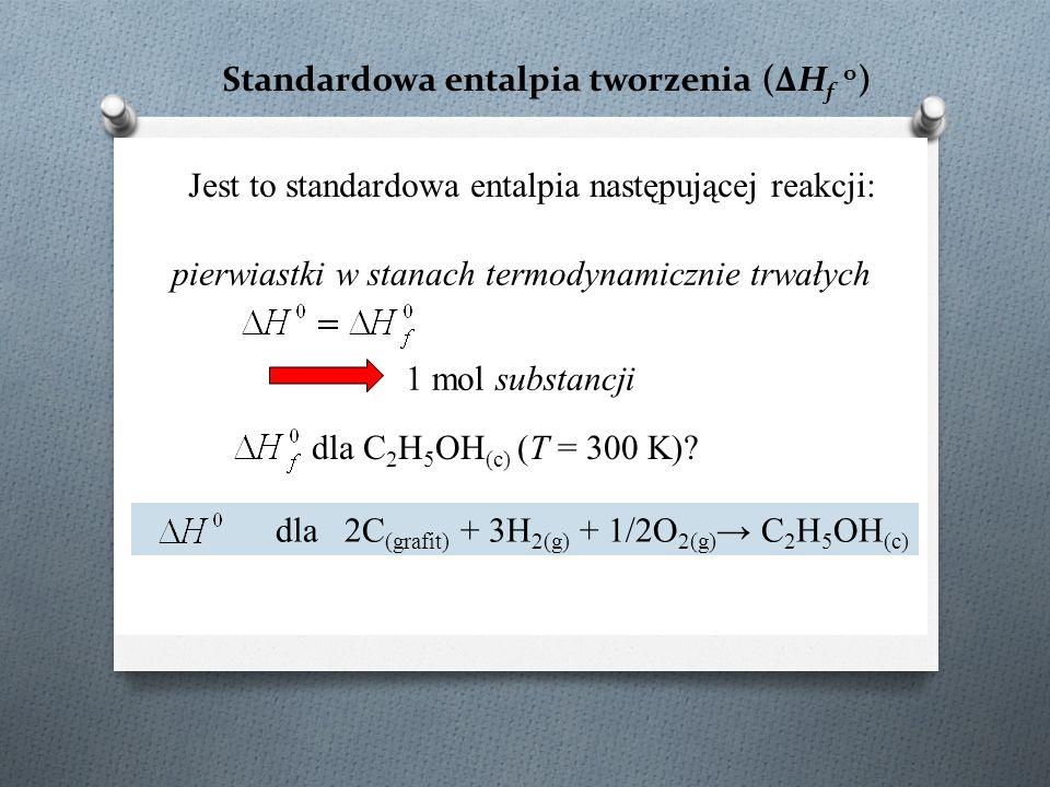 Standardowa entalpia tworzenia (ΔH f o ) Jest to standardowa entalpia następującej reakcji: pierwiastki w stanach termodynamicznie trwałych 1 mol substancji dla C 2 H 5 OH (c) (T = 300 K).
