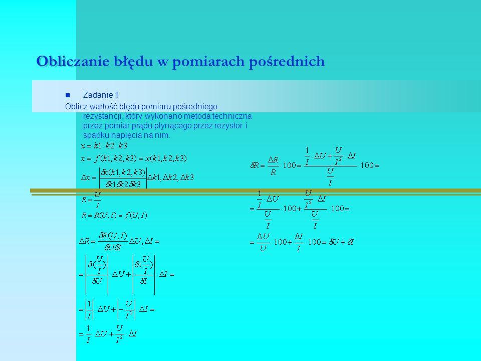 Obliczanie błędu w pomiarach pośrednich Zadanie 1 Oblicz wartość błędu pomiaru pośredniego rezystancji, który wykonano metoda techniczna przez pomiar prądu płynącego przez rezystor i spadku napięcia na nim.