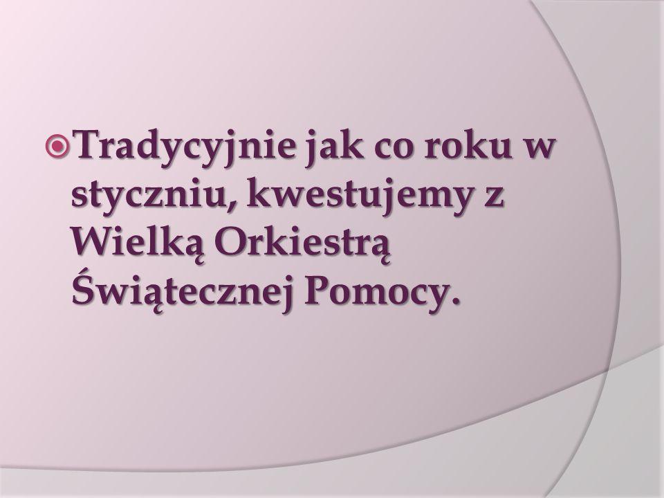  Tradycyjnie jak co roku w styczniu, kwestujemy z Wielką Orkiestrą Świątecznej Pomocy.