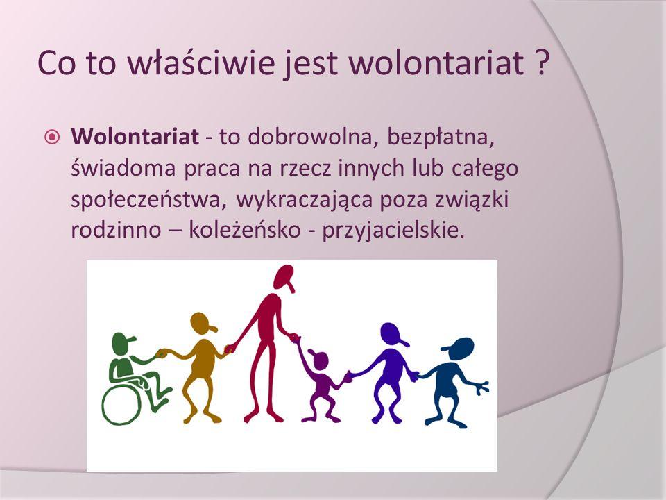Co to właściwie jest wolontariat ?  Wolontariat - to dobrowolna, bezpłatna, świadoma praca na rzecz innych lub całego społeczeństwa, wykraczająca poz
