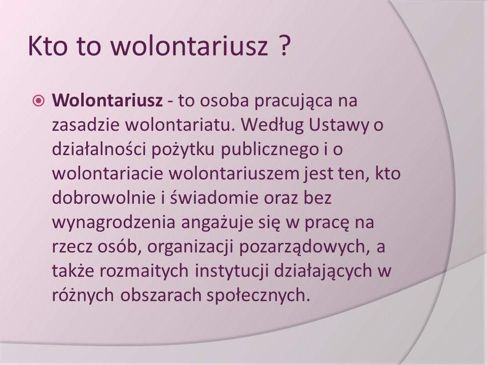 Kto to wolontariusz ?  Wolontariusz - to osoba pracująca na zasadzie wolontariatu. Według Ustawy o działalności pożytku publicznego i o wolontariacie