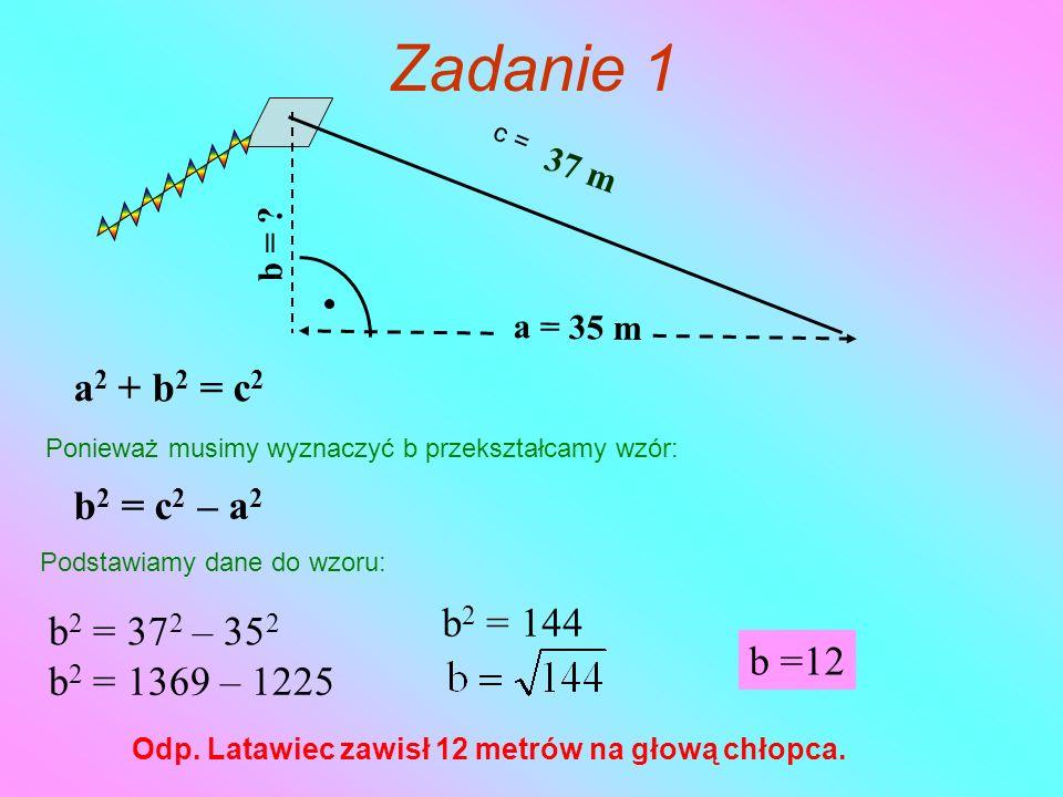 Zadanie 1 37 m a = 35 m b = ? c = a 2 + b 2 = c 2 Ponieważ musimy wyznaczyć b przekształcamy wzór: b 2 = c 2 – a 2 Podstawiamy dane do wzoru: b 2 = 37