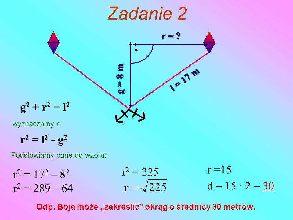   Zadanie 2 r = ? l = 17 m g = 8 m g 2 + r 2 = l 2 wyznaczamy r: r 2 = l 2 - g 2 Podstawiamy dane do wzoru: r 2 = 17 2 – 8 2 r 2 = 289 – 64 r 2 = 22