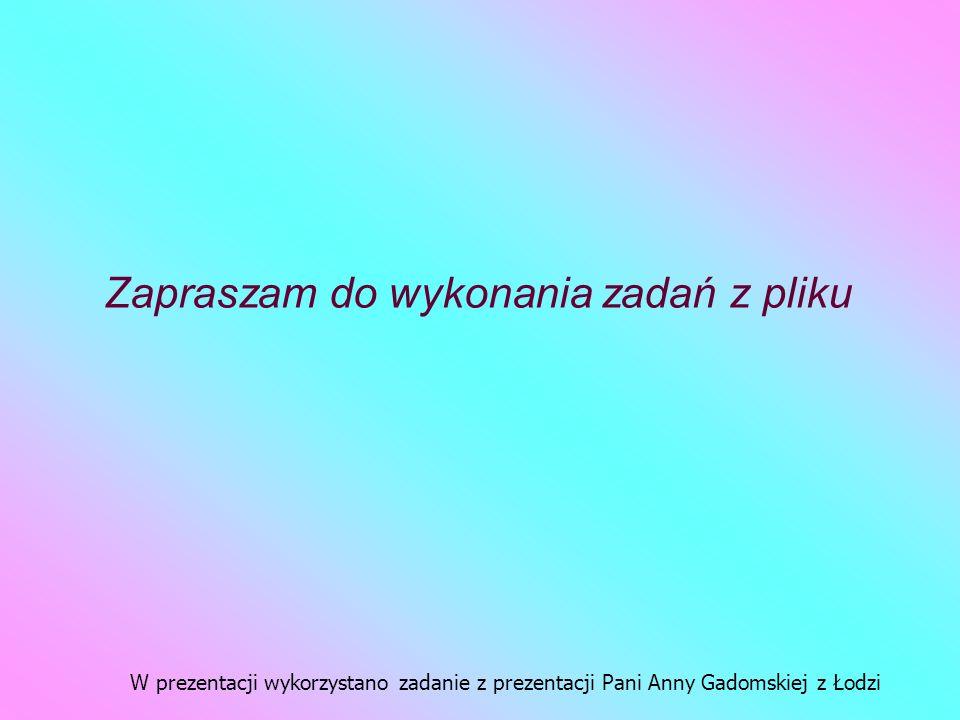 Zapraszam do wykonania zadań z pliku W prezentacji wykorzystano zadanie z prezentacji Pani Anny Gadomskiej z Łodzi