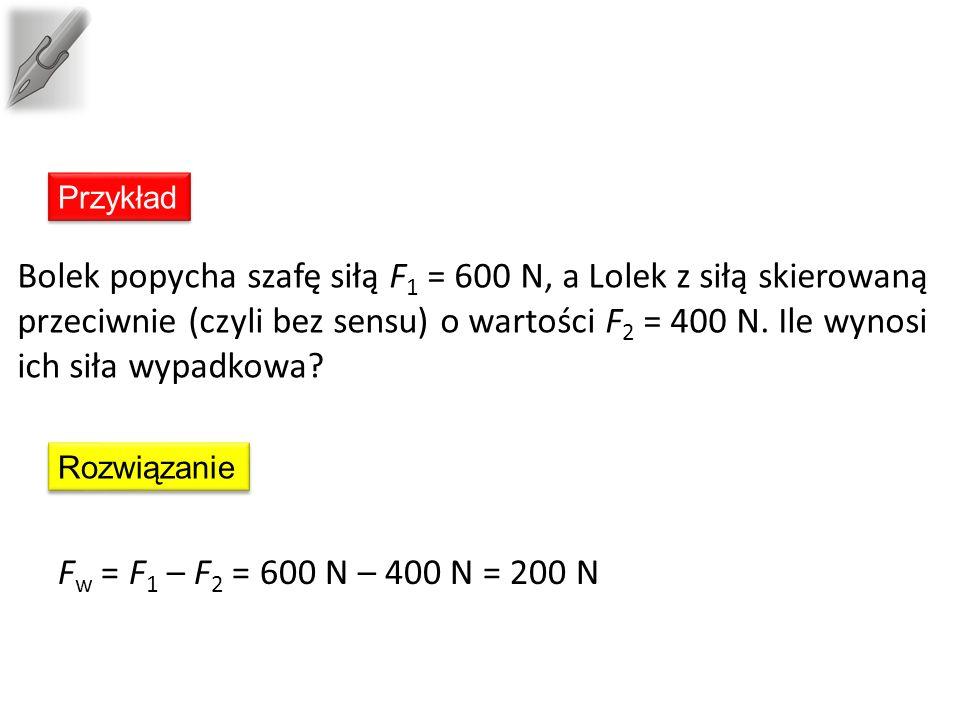 F w = F 1 – F 2 = 600 N – 400 N = 200 N Bolek popycha szafę siłą F 1 = 600 N, a Lolek z siłą skierowaną przeciwnie (czyli bez sensu) o wartości F 2 = 400 N.