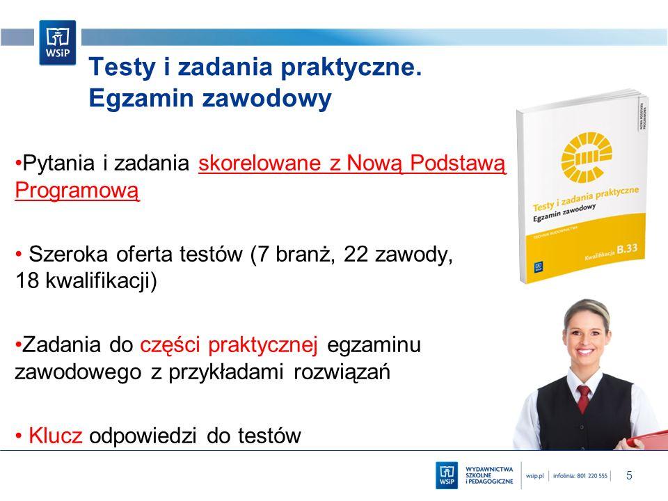 5 Testy i zadania praktyczne. Egzamin zawodowy Pytania i zadania skorelowane z Nową Podstawą Programową Szeroka oferta testów (7 branż, 22 zawody, 18