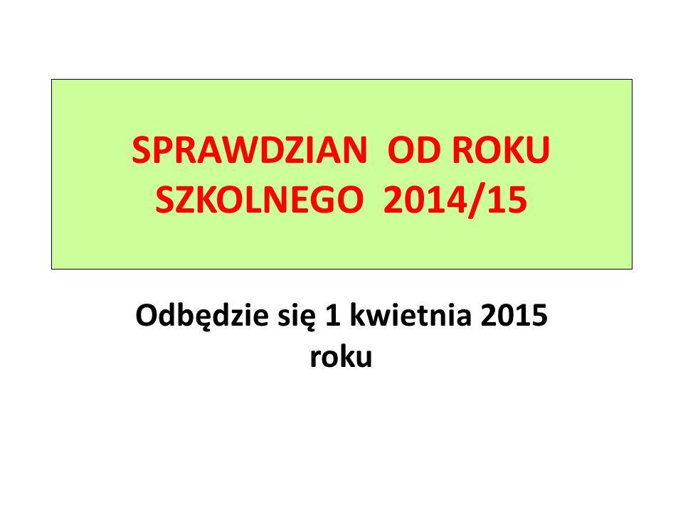 SPRAWDZIAN OD ROKU SZKOLNEGO 2014/15 Odbędzie się 1 kwietnia 2015 roku