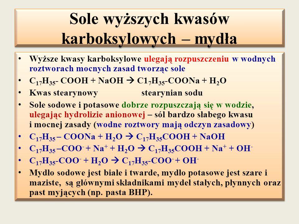 Sole wyższych kwasów karboksylowych – mydła Wyższe kwasy karboksylowe ulegają rozpuszczeniu w wodnych roztworach mocnych zasad tworząc sole C 17 H 35