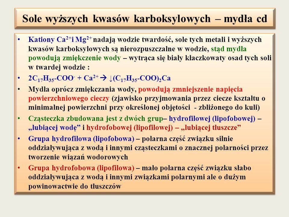 Sole wyższych kwasów karboksylowych – mydła cd Kationy Ca 2+ i Mg 2+ nadają wodzie twardość, sole tych metali i wyższych kwasów karboksylowych są nier