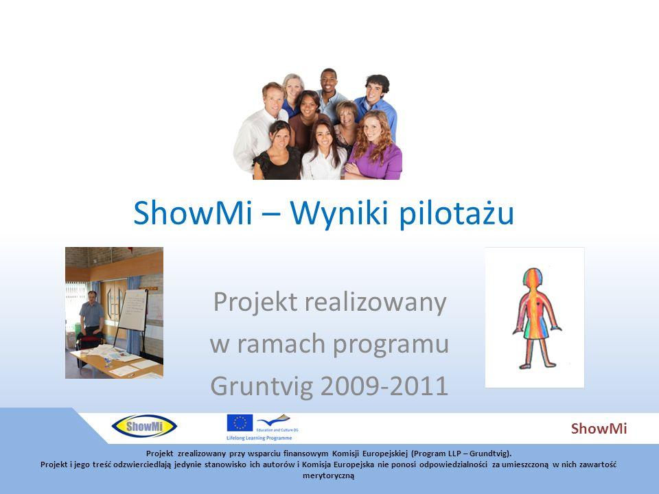 ShowMi ShowMi – Wyniki pilotażu Projekt realizowany w ramach programu Gruntvig 2009-2011 Projekt zrealizowany przy wsparciu finansowym Komisji Europejskiej (Program LLP – Grundtvig).