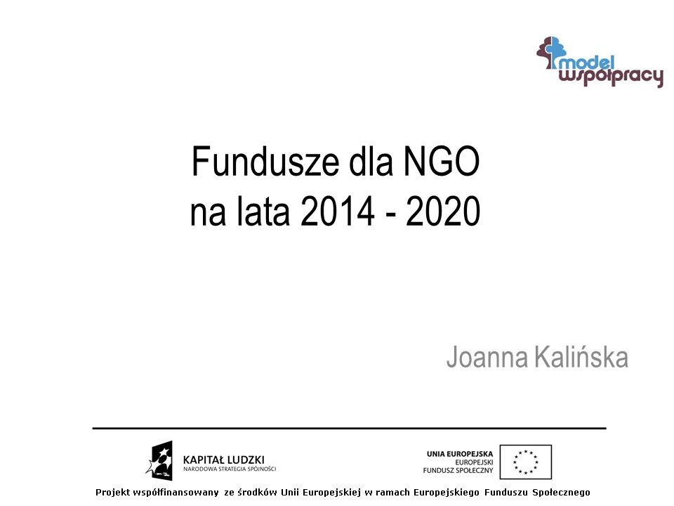 Fundusze dla NGO na lata 2014 - 2020 Joanna Kalińska