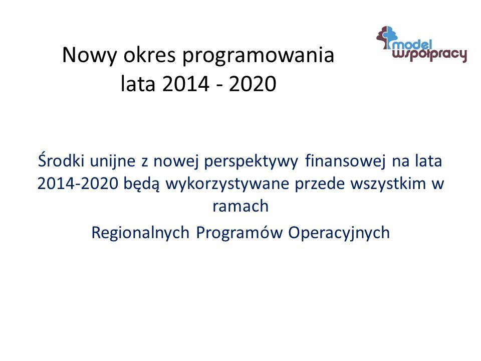 Nowy okres programowania lata 2014 - 2020 Środki unijne z nowej perspektywy finansowej na lata 2014-2020 będą wykorzystywane przede wszystkim w ramach Regionalnych Programów Operacyjnych
