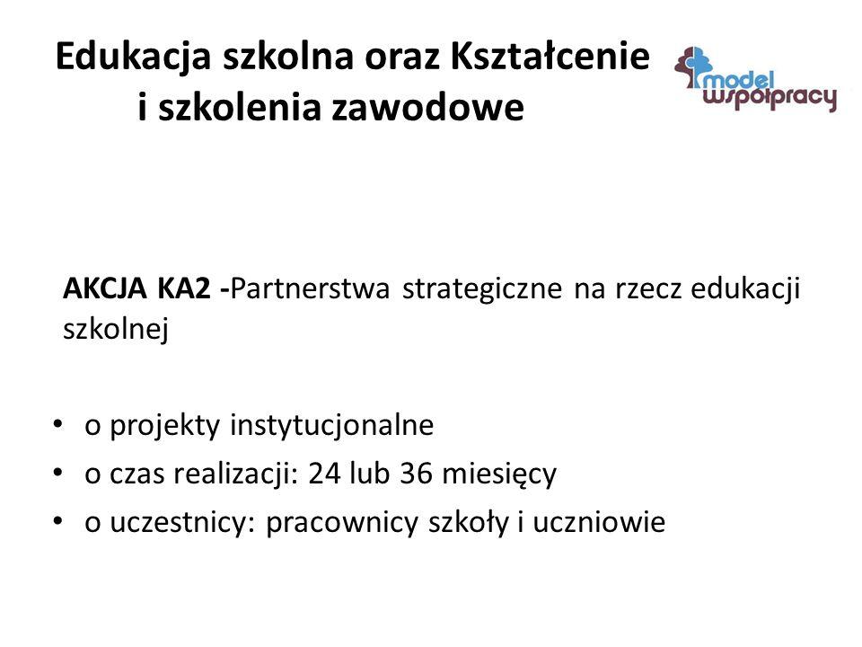 Edukacja szkolna oraz Kształcenie i szkolenia zawodowe AKCJA KA2 -Partnerstwa strategiczne na rzecz edukacji szkolnej o projekty instytucjonalne o czas realizacji: 24 lub 36 miesięcy o uczestnicy: pracownicy szkoły i uczniowie
