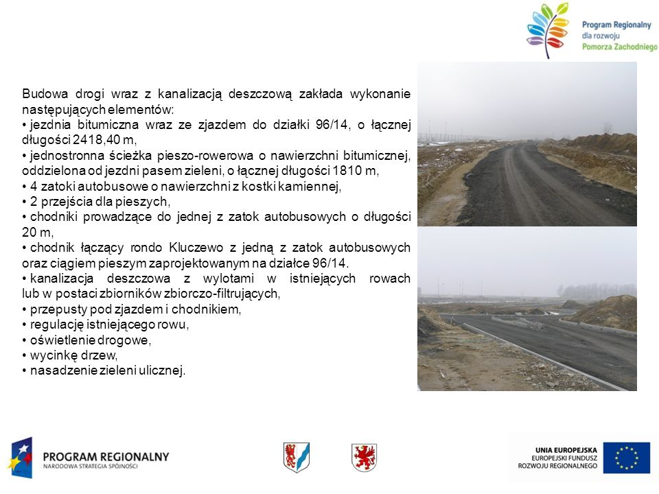 Budowa drogi wraz z kanalizacją deszczową zakłada wykonanie następujących elementów: jezdnia bitumiczna wraz ze zjazdem do działki 96/14, o łącznej długości 2418,40 m, jednostronna ścieżka pieszo-rowerowa o nawierzchni bitumicznej, oddzielona od jezdni pasem zieleni, o łącznej długości 1810 m, 4 zatoki autobusowe o nawierzchni z kostki kamiennej, 2 przejścia dla pieszych, chodniki prowadzące do jednej z zatok autobusowych o długości 20 m, chodnik łączący rondo Kluczewo z jedną z zatok autobusowych oraz ciągiem pieszym zaprojektowanym na działce 96/14.