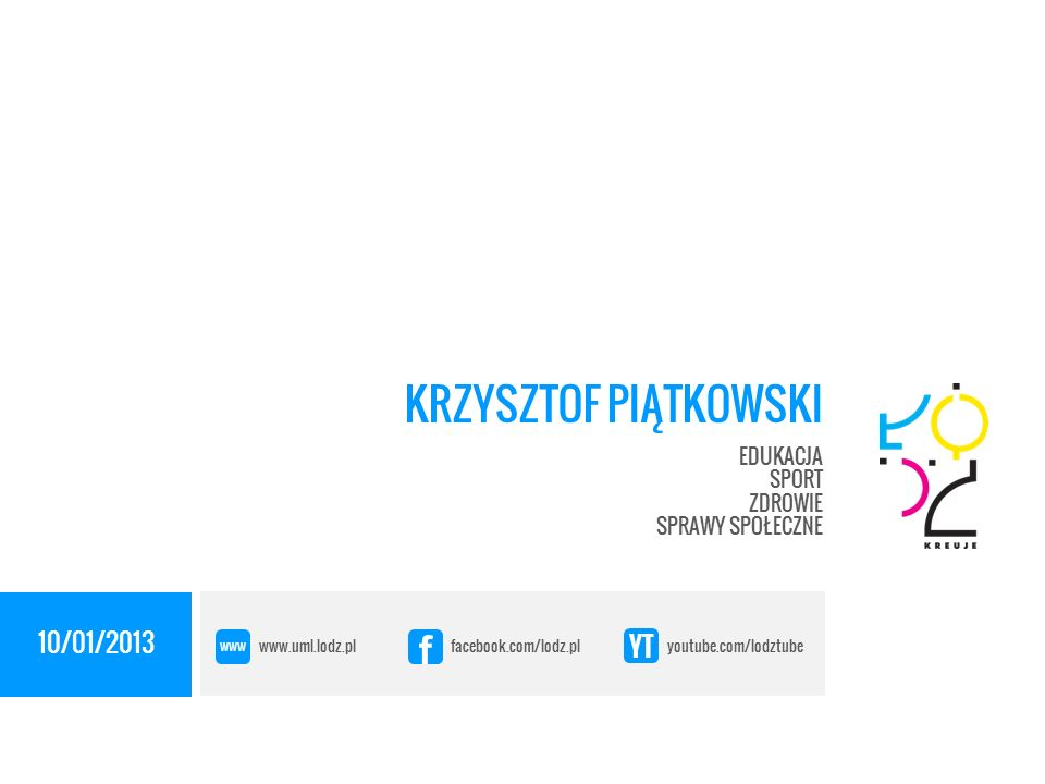 10/01/2013 KRZYSZTOF PIĄTKOWSKI EDUKACJA SPORT ZDROWIE SPRAWY SPOŁECZNE www.uml.lodz.pl facebook.com/lodz.pl youtube.com/lodztube www f YT