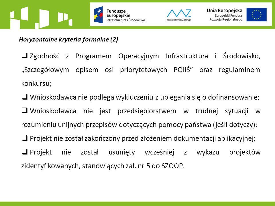 """Horyzontalne kryteria formalne (2)  Zgodność z Programem Operacyjnym Infrastruktura i Środowisko, """"Szczegółowym opisem osi priorytetowych POIiŚ oraz regulaminem konkursu;  Wnioskodawca nie podlega wykluczeniu z ubiegania się o dofinansowanie;  Wnioskodawca nie jest przedsiębiorstwem w trudnej sytuacji w rozumieniu unijnych przepisów dotyczących pomocy państwa (jeśli dotyczy);  Projekt nie został zakończony przed złożeniem dokumentacji aplikacyjnej;  Projekt nie został usunięty wcześniej z wykazu projektów zidentyfikowanych, stanowiących zał."""