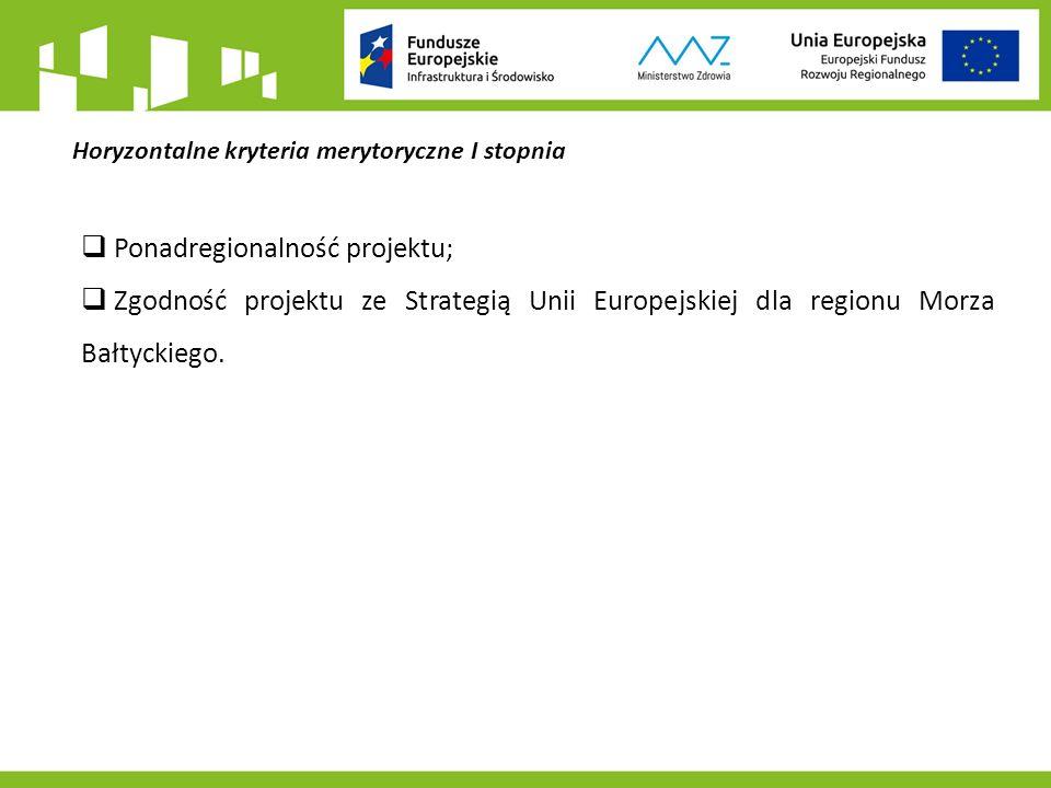 Horyzontalne kryteria merytoryczne I stopnia  Ponadregionalność projektu;  Zgodność projektu ze Strategią Unii Europejskiej dla regionu Morza Bałtyckiego.