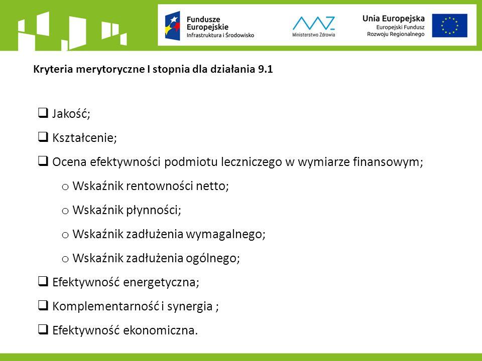 Kryteria merytoryczne I stopnia dla działania 9.1  Jakość;  Kształcenie;  Ocena efektywności podmiotu leczniczego w wymiarze finansowym; o Wskaźnik rentowności netto; o Wskaźnik płynności; o Wskaźnik zadłużenia wymagalnego; o Wskaźnik zadłużenia ogólnego;  Efektywność energetyczna;  Komplementarność i synergia ;  Efektywność ekonomiczna.