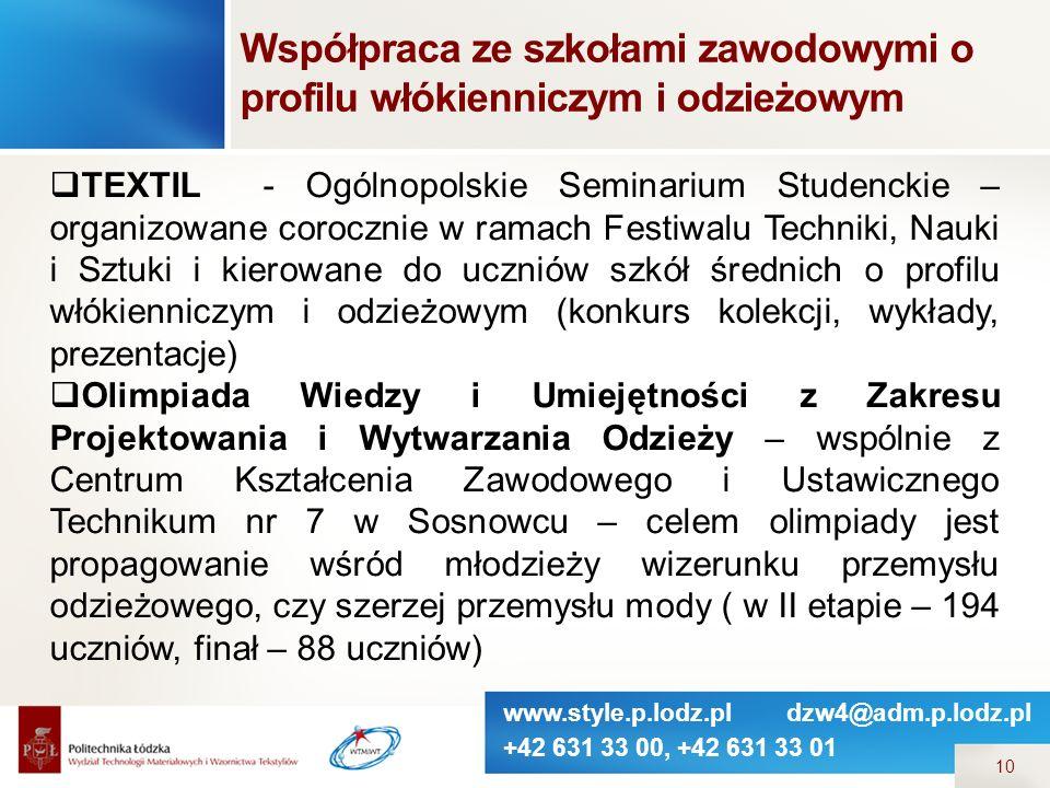 www.style.p.lodz.pl dzw4@adm.p.lodz.pl +42 631 33 00, +42 631 33 01 10  TEXTIL - Ogólnopolskie Seminarium Studenckie – organizowane corocznie w ramach Festiwalu Techniki, Nauki i Sztuki i kierowane do uczniów szkół średnich o profilu włókienniczym i odzieżowym (konkurs kolekcji, wykłady, prezentacje)  Olimpiada Wiedzy i Umiejętności z Zakresu Projektowania i Wytwarzania Odzieży – wspólnie z Centrum Kształcenia Zawodowego i Ustawicznego Technikum nr 7 w Sosnowcu – celem olimpiady jest propagowanie wśród młodzieży wizerunku przemysłu odzieżowego, czy szerzej przemysłu mody ( w II etapie – 194 uczniów, finał – 88 uczniów) Współpraca ze szkołami zawodowymi o profilu włókienniczym i odzieżowym