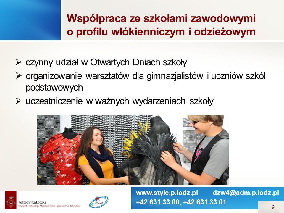 www.style.p.lodz.pl dzw4@adm.p.lodz.pl +42 631 33 00, +42 631 33 01 9  czynny udział w Otwartych Dniach szkoły  organizowanie warsztatów dla gimnazjalistów i uczniów szkół podstawowych  uczestniczenie w ważnych wydarzeniach szkoły Współpraca ze szkołami zawodowymi o profilu włókienniczym i odzieżowym