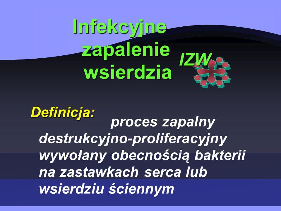 Infekcyjne zapalenie wsierdzia Definicja: IZW proces zapalny destrukcyjno-proliferacyjny wywołany obecnością bakterii na zastawkach serca lub wsierdziu ściennym